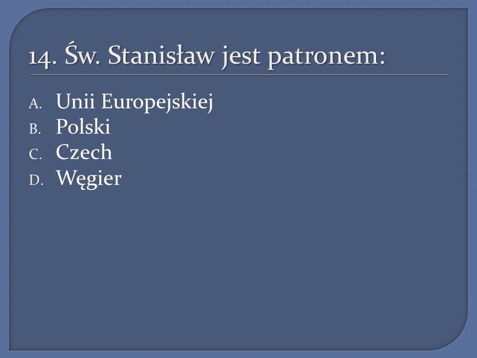 14. Św. Stanisław jest patronem: A. Unii Europejskiej B. Polski C. Czech D. Węgier