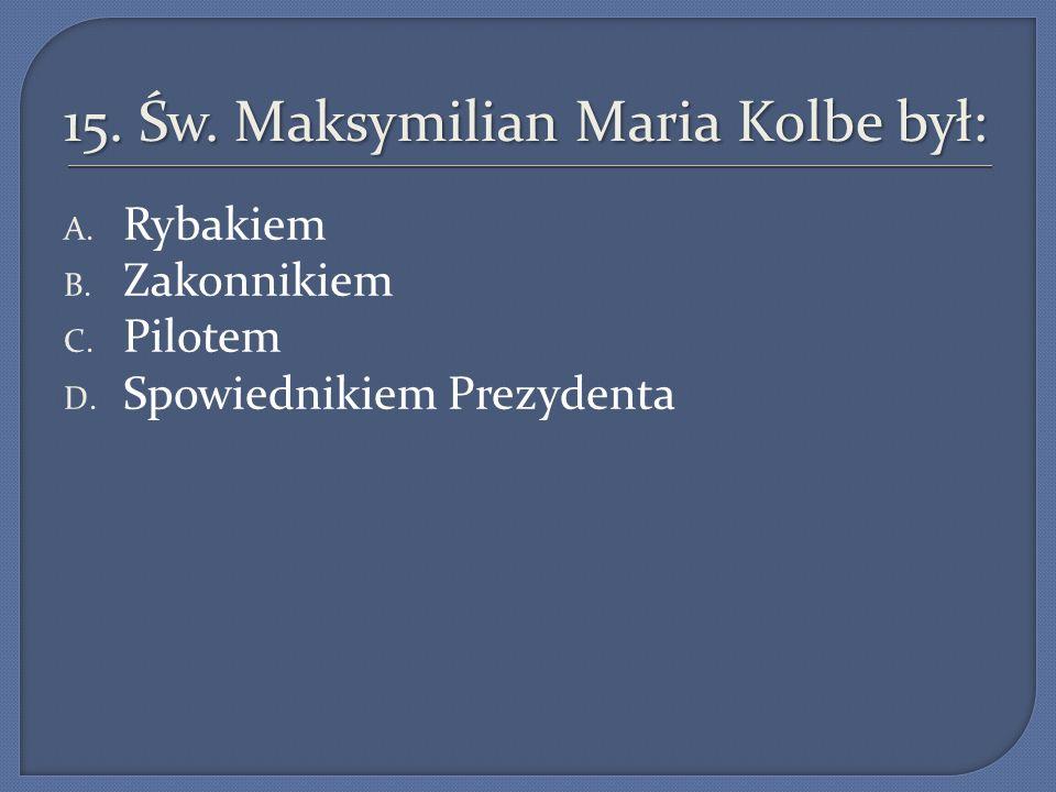 15.Św. Maksymilian Maria Kolbe był: A. Rybakiem B.