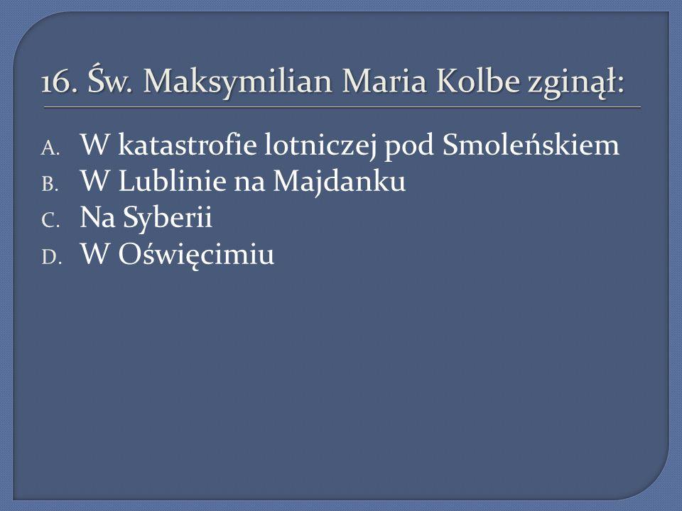 16.Św. Maksymilian Maria Kolbe zginął: A. W katastrofie lotniczej pod Smoleńskiem B.