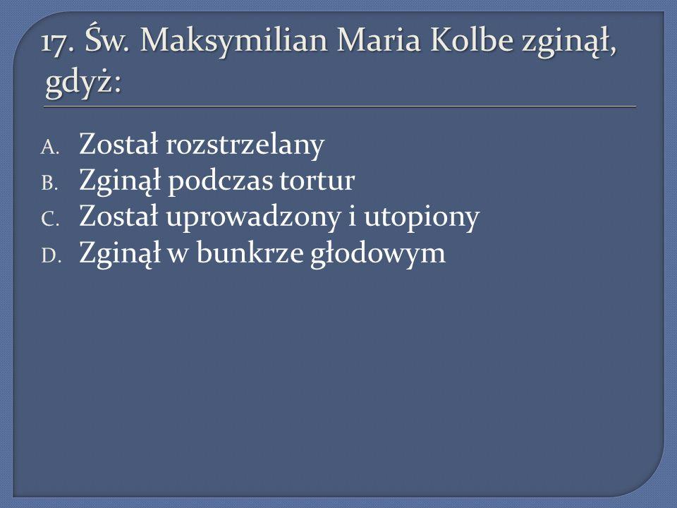 17.Św. Maksymilian Maria Kolbe zginął, gdyż: A. Został rozstrzelany B.