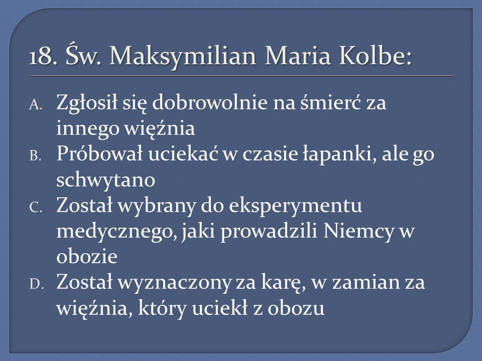 18.Św. Maksymilian Maria Kolbe: A. Zgłosił się dobrowolnie na śmierć za innego więźnia B.