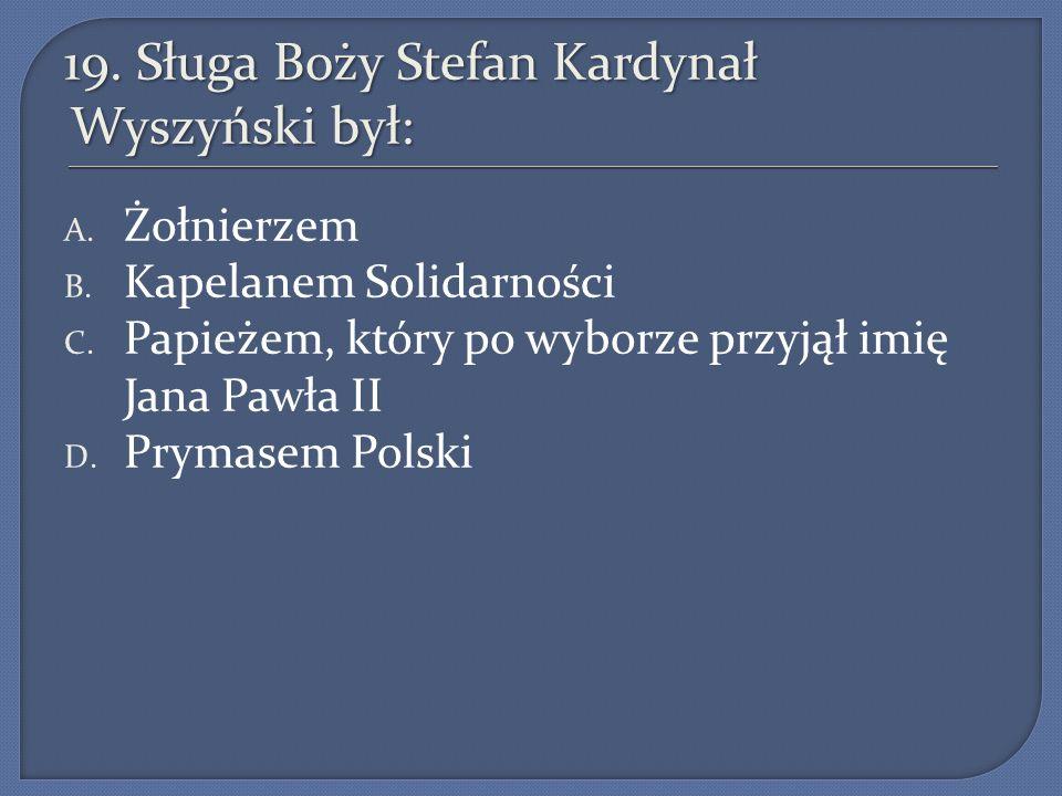 19.Sługa Boży Stefan Kardynał Wyszyński był: A. Żołnierzem B.