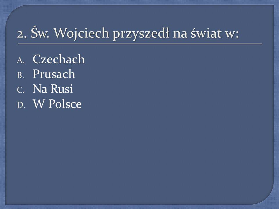 2. Św. Wojciech przyszedł na świat w: A. Czechach B. Prusach C. Na Rusi D. W Polsce