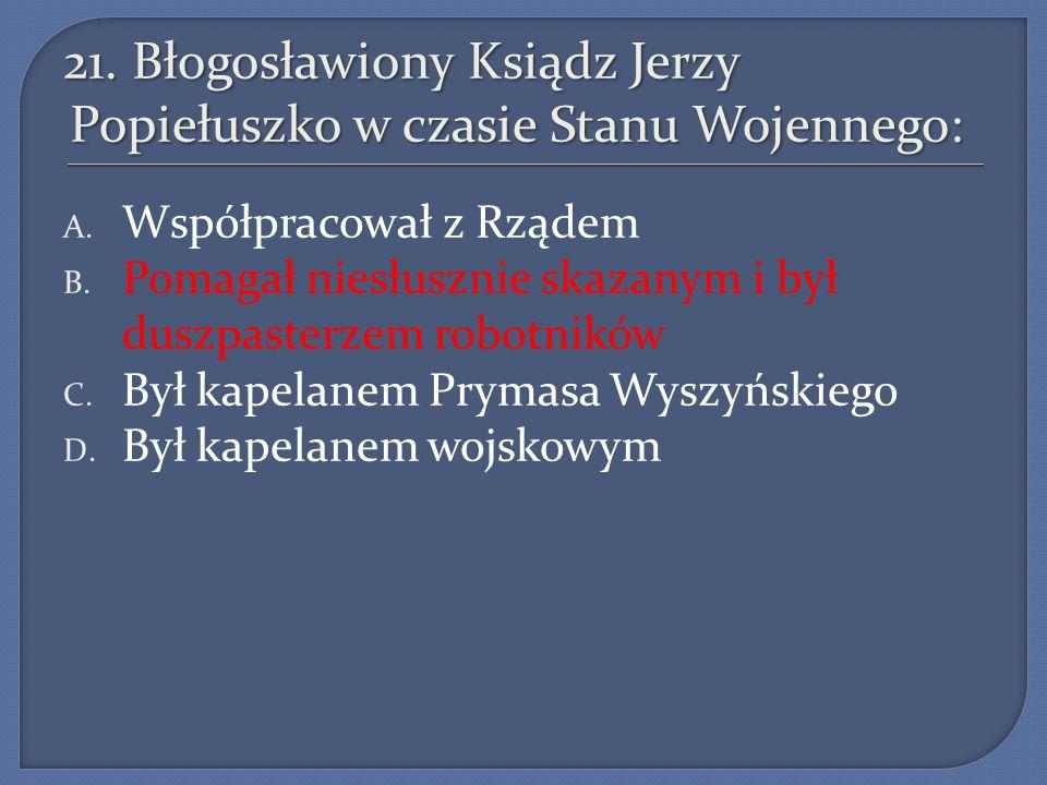 21.Błogosławiony Ksiądz Jerzy Popiełuszko w czasie Stanu Wojennego: A.