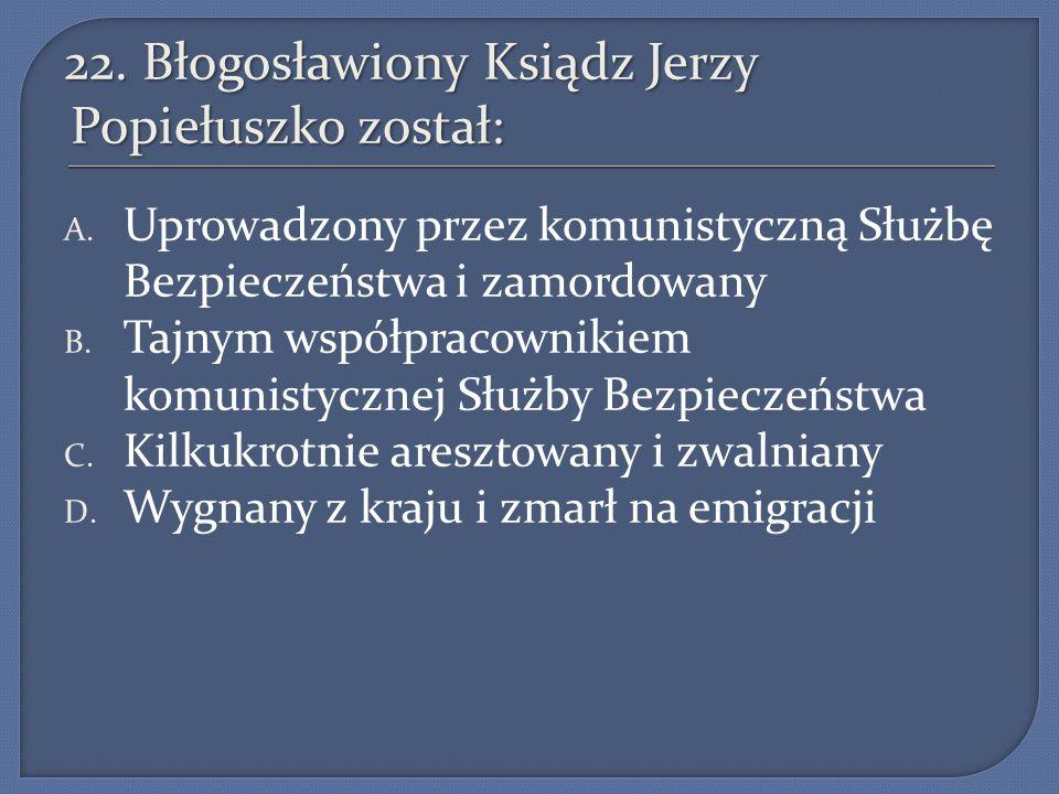 22.Błogosławiony Ksiądz Jerzy Popiełuszko został: A.