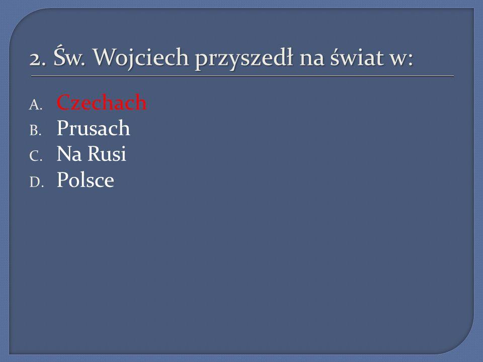 2. Św. Wojciech przyszedł na świat w: A. Czechach B. Prusach C. Na Rusi D. Polsce