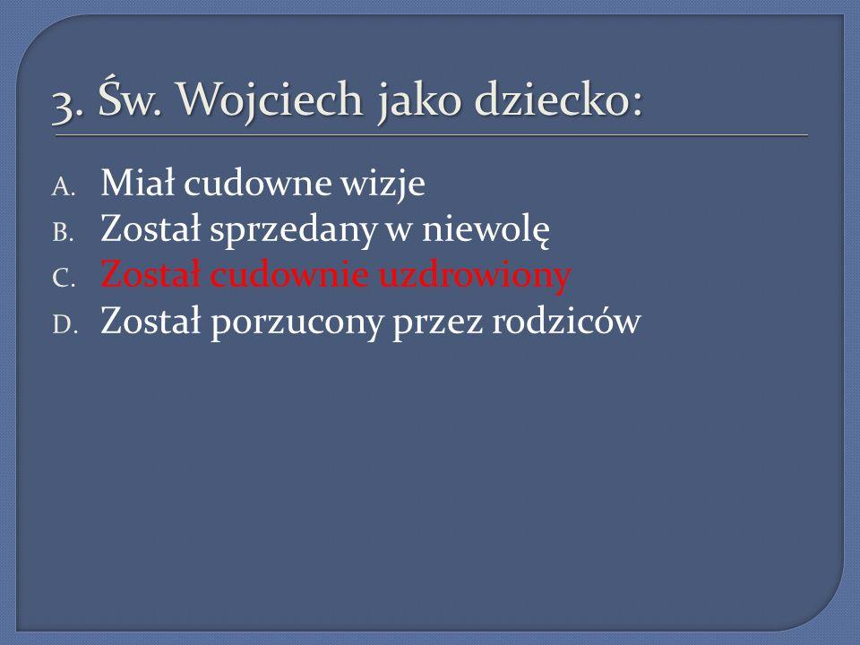 3.Św. Wojciech jako dziecko: A. Miał cudowne wizje B.