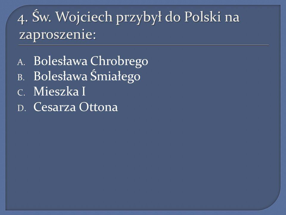 4.Św. Wojciech przybył do Polski na zaproszenie: A.