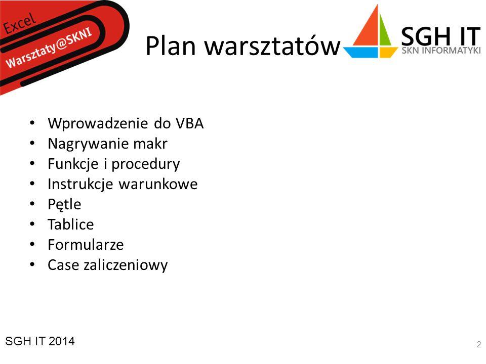 Plan warsztatów Wprowadzenie do VBA Nagrywanie makr Funkcje i procedury Instrukcje warunkowe Pętle Tablice Formularze Case zaliczeniowy SGH IT 2014 2