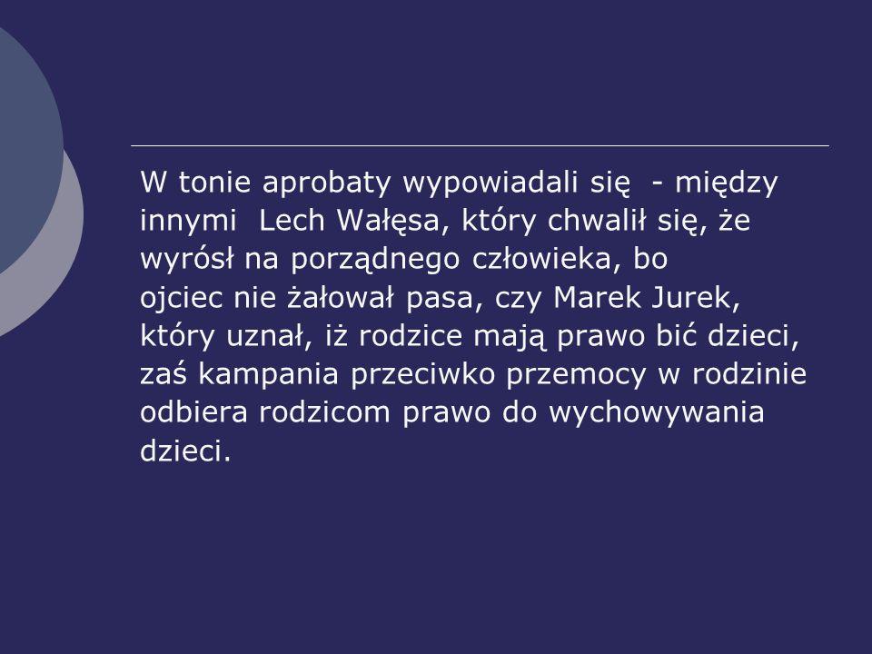 W tonie aprobaty wypowiadali się - między innymi Lech Wałęsa, który chwalił się, że wyrósł na porządnego człowieka, bo ojciec nie żałował pasa, czy Ma