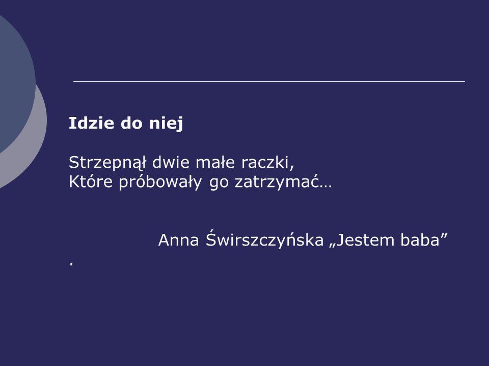 Idzie do niej Strzepnął dwie małe raczki, Które próbowały go zatrzymać… Anna Świrszczyńska Jestem baba.