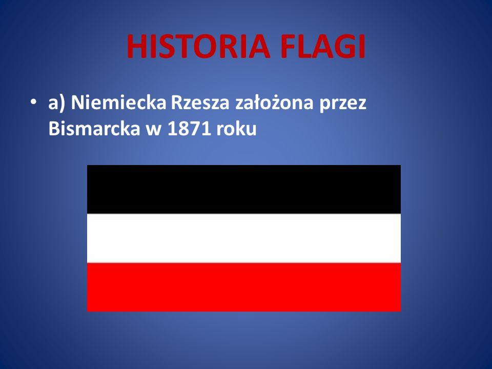 HISTORIA FLAGI a) Niemiecka Rzesza założona przez Bismarcka w 1871 roku