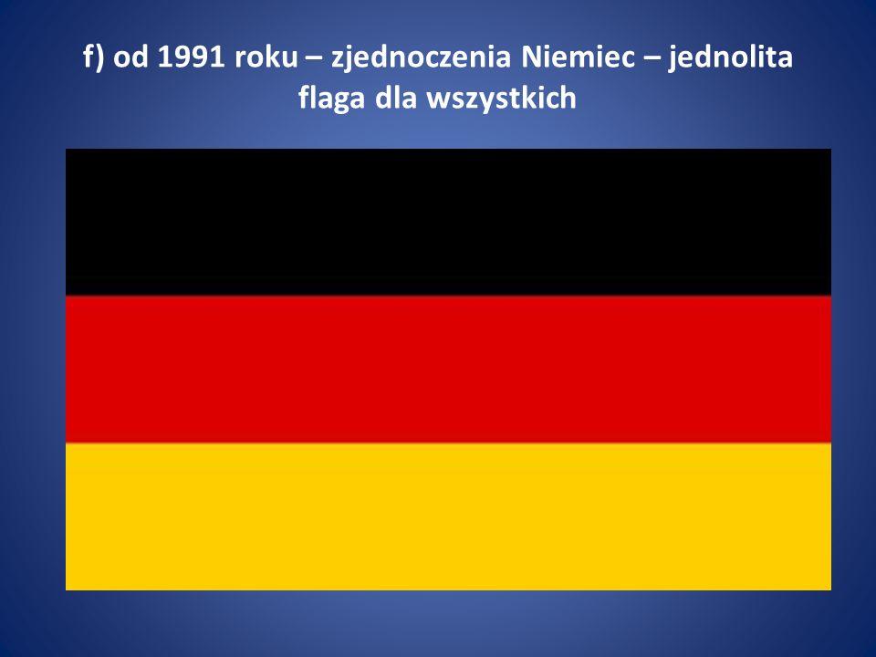 f) od 1991 roku – zjednoczenia Niemiec – jednolita flaga dla wszystkich