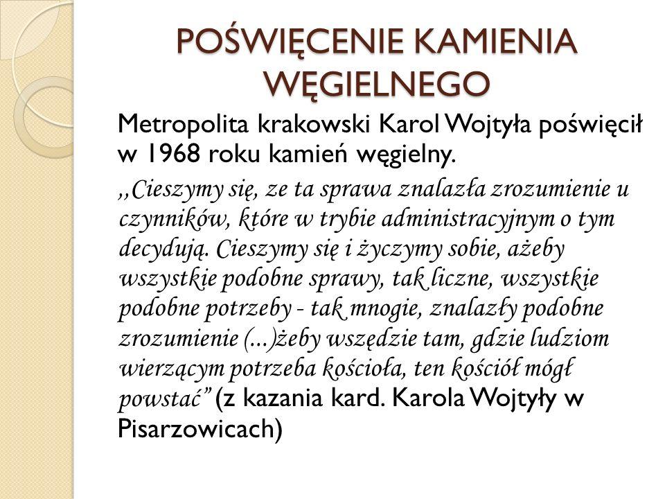POŚWIĘCENIE KAMIENIA WĘGIELNEGO Metropolita krakowski Karol Wojtyła poświęcił w 1968 roku kamień węgielny.,,Cieszymy się, ze ta sprawa znalazła zrozum