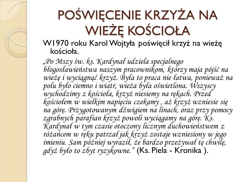 POŚWIĘCENIE KRZYŻA NA WIEŻĘ KOŚCIOŁA W1970 roku Karol Wojtyła poświęcił krzyż na wieżę kościoła. Po Mszy św. ks. Kardynał udziela specjalnego błogosła