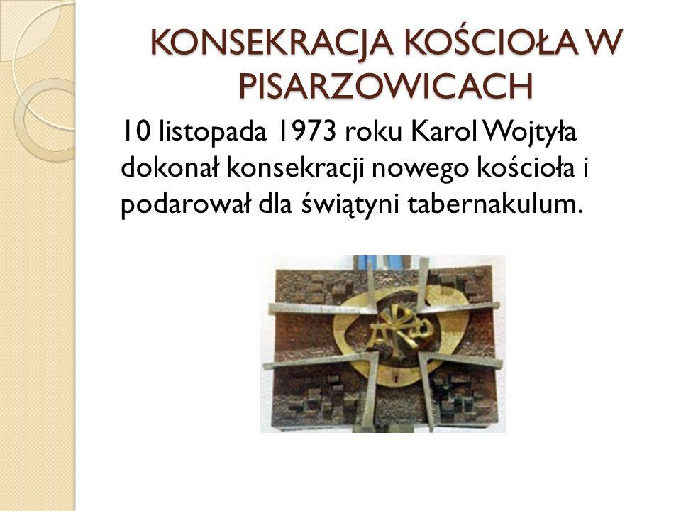 KONSEKRACJA KOŚCIOŁA W PISARZOWICACH 10 listopada 1973 roku Karol Wojtyła dokonał konsekracji nowego kościoła i podarował dla świątyni tabernakulum.