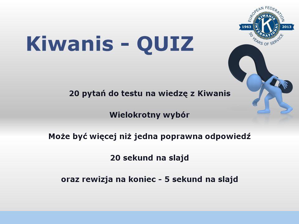 Kiwanis - QUIZ 20 pytań do testu na wiedzę z Kiwanis Wielokrotny wybór Może być więcej niż jedna poprawna odpowiedź 20 sekund na slajd oraz rewizja na koniec - 5 sekund na slajd