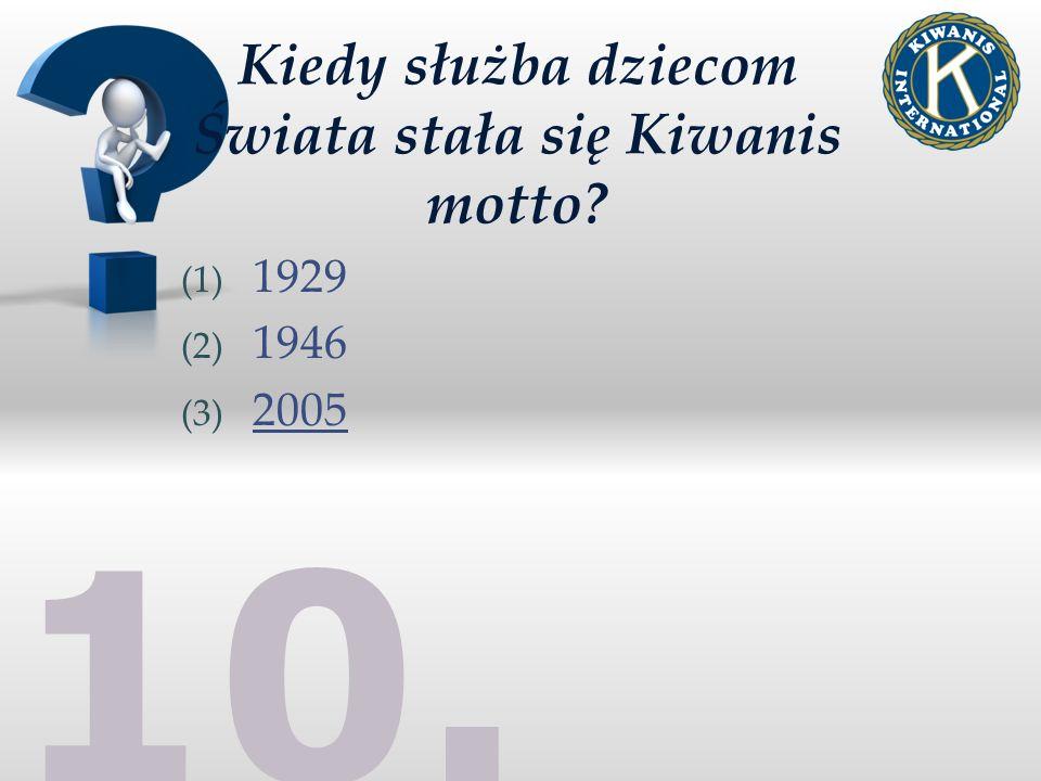 10. Kiedy służba dziecom Świata stała się Kiwanis motto (1) 1929 (2) 1946 (3) 2005