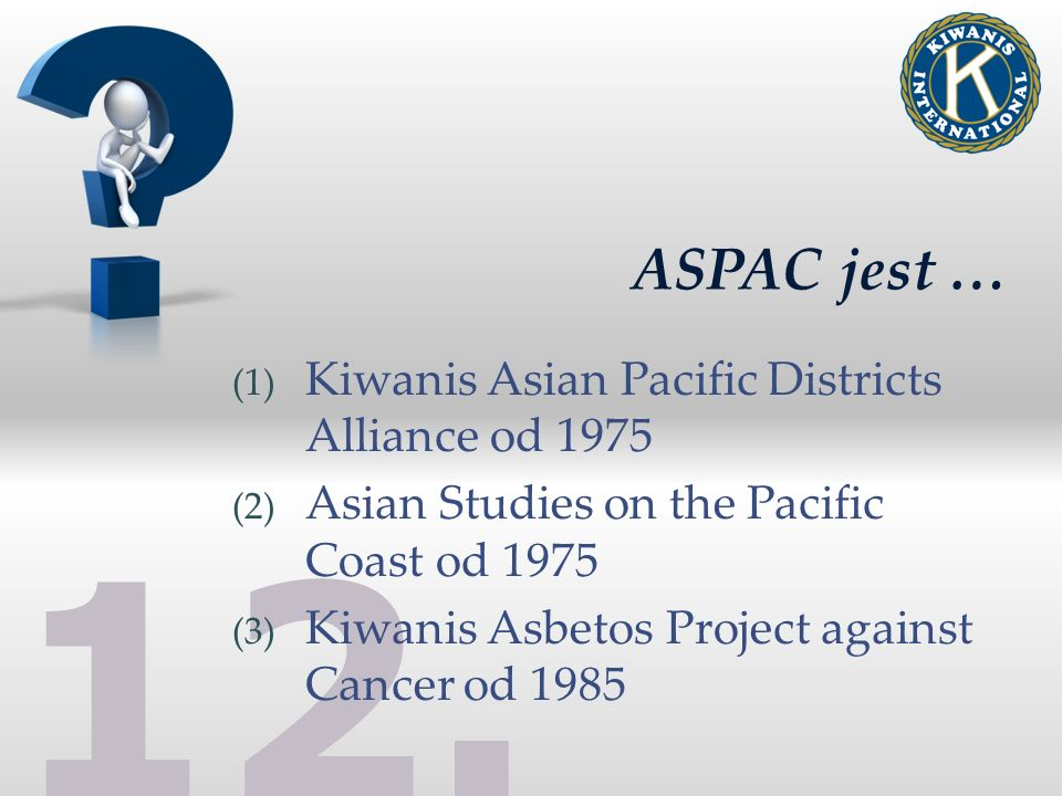 12. ASPAC jest … (1) Kiwanis Asian Pacific Districts Alliance od 1975 (2) Asian Studies on the Pacific Coast od 1975 (3) Kiwanis Asbetos Project again