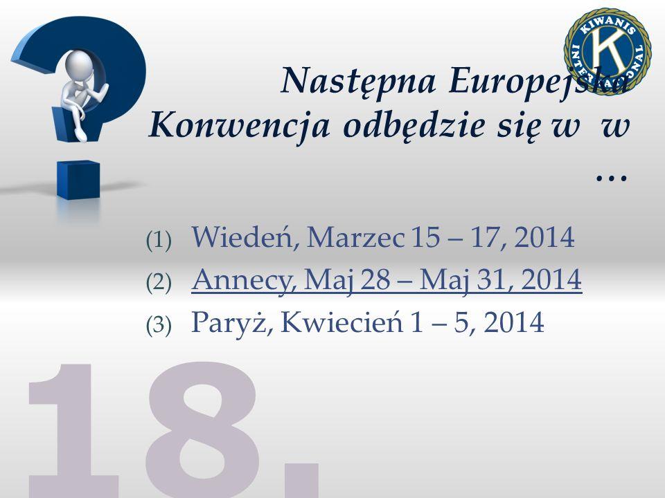 18. Następna Europejska Konwencja odbędzie się w w … (1) Wiedeń, Marzec 15 – 17, 2014 (2) Annecy, Maj 28 – Maj 31, 2014 (3) Paryż, Kwiecień 1 – 5, 201