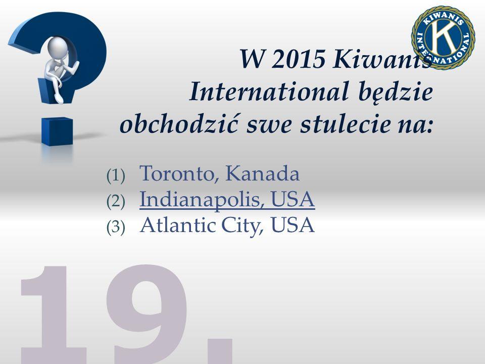 19. W 2015 Kiwanis International będzie obchodzić swe stulecie na: (1) Toronto, Kanada (2) Indianapolis, USA (3) Atlantic City, USA