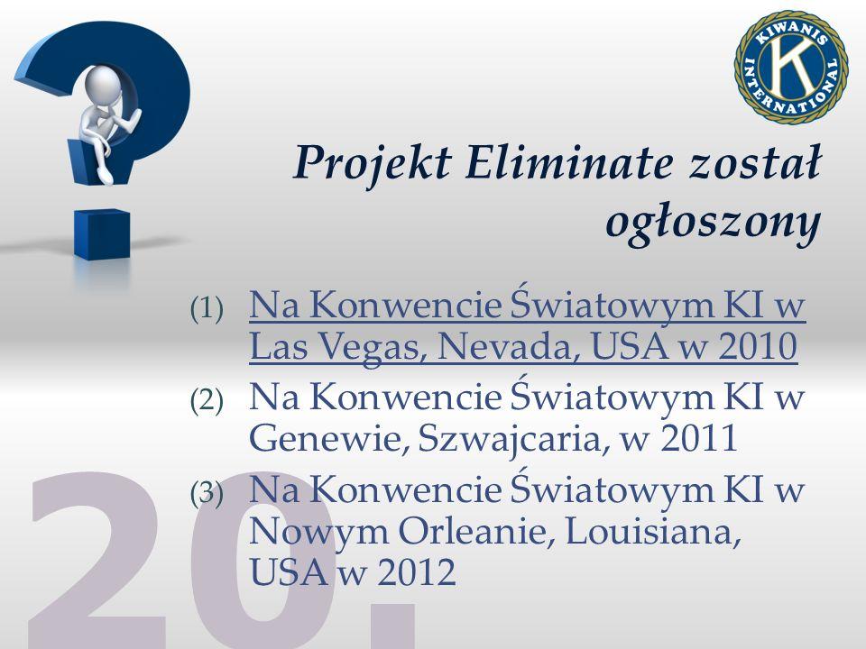 20. Projekt Eliminate został ogłoszony (1) Na Konwencie Światowym KI w Las Vegas, Nevada, USA w 2010 (2) Na Konwencie Światowym KI w Genewie, Szwajcar