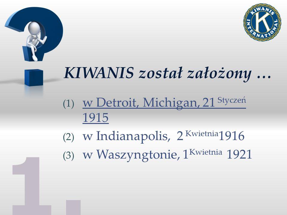 KIWANIS został założony … (1) w Detroit, Michigan, 21 Styczeń 1915 (2) w Indianapolis, 2 Kwietnia 1916 (3) w Waszyngtonie, 1 Kwietnia 1921 1.