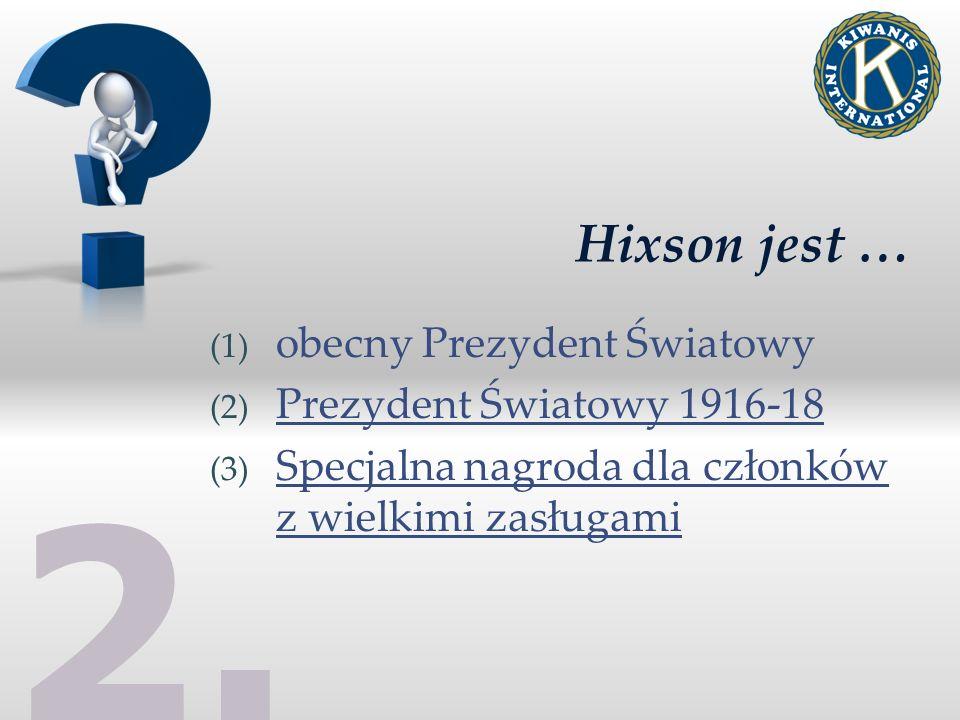 2. Hixson jest … (1) obecny Prezydent Światowy (2) Prezydent Światowy 1916-18 (3) Specjalna nagroda dla członków z wielkimi zasługami