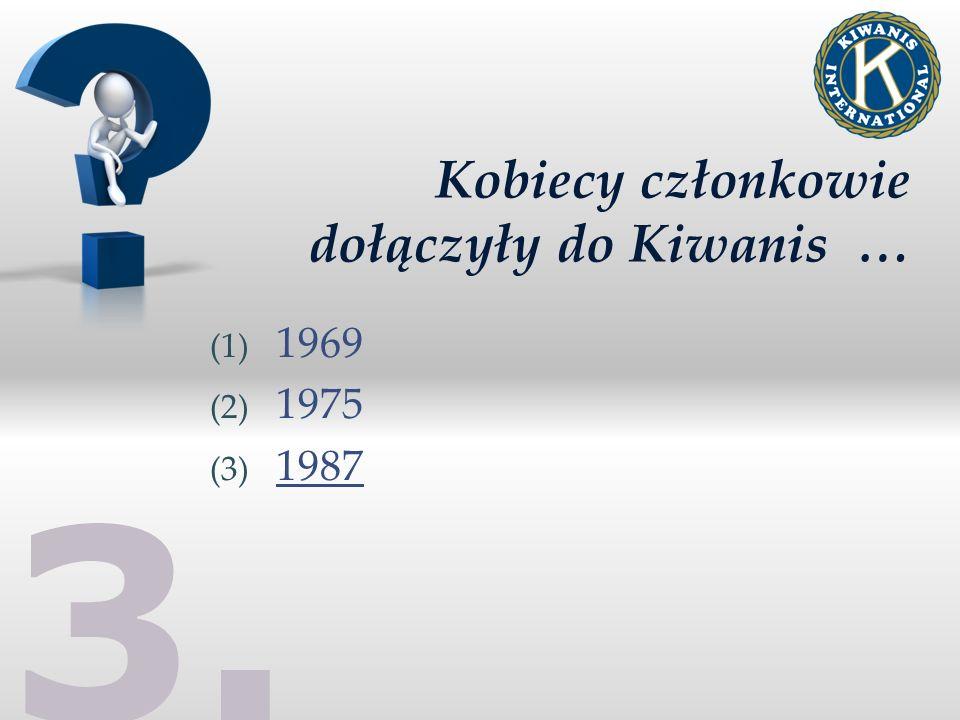 3. Kobiecy członkowie dołączyły do Kiwanis … (1) 1969 (2) 1975 (3) 1987