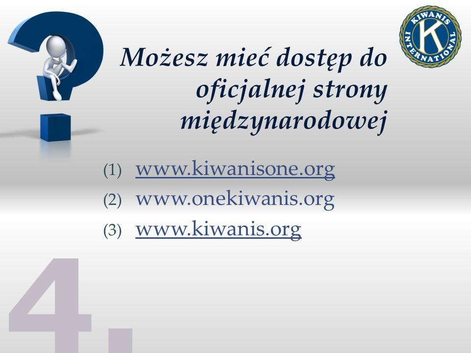 4. Możesz mieć dostęp do oficjalnej strony międzynarodowej (1) www.kiwanisone.org (2) www.onekiwanis.org (3) www.kiwanis.org