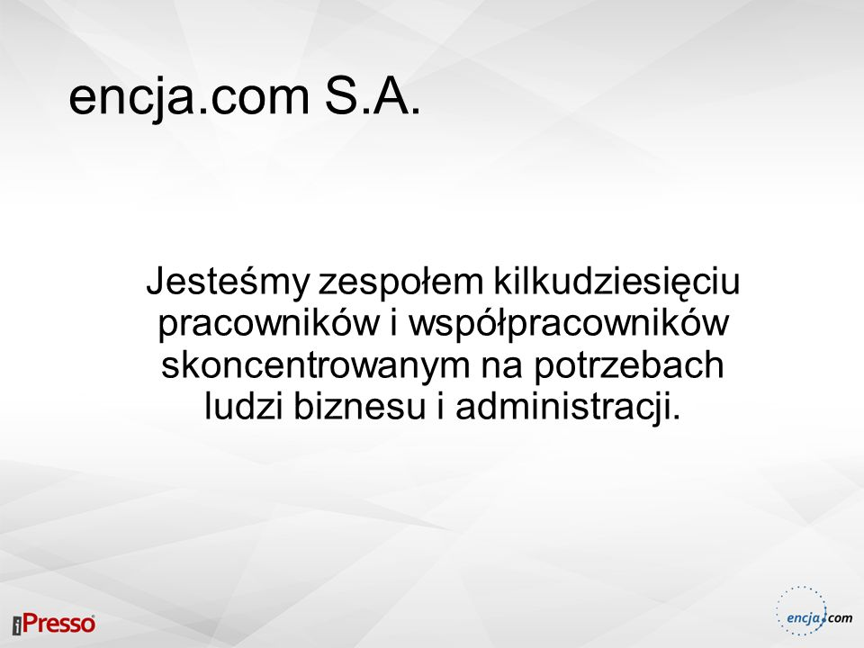 encja.com S.A. Jesteśmy zespołem kilkudziesięciu pracowników i współpracowników skoncentrowanym na potrzebach ludzi biznesu i administracji.