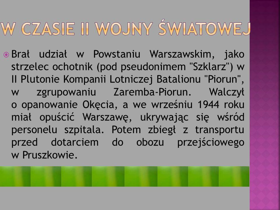 Brał udział w Powstaniu Warszawskim, jako strzelec ochotnik (pod pseudonimem Szklarz ) w II Plutonie Kompanii Lotniczej Batalionu Piorun , w zgrupowaniu Zaremba-Piorun.