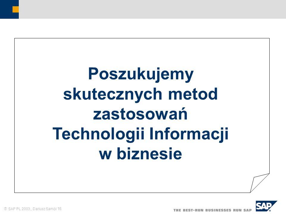 SAP PL 2003,, Dariusz Samól 16 Poszukujemy skutecznych metod zastosowań Technologii Informacji w biznesie