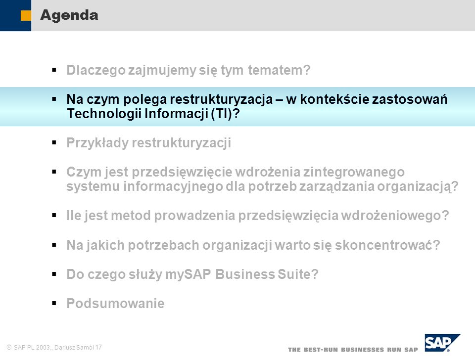 SAP PL 2003,, Dariusz Samól 17 Agenda Dlaczego zajmujemy się tym tematem? Na czym polega restrukturyzacja – w kontekście zastosowań Technologii Inform