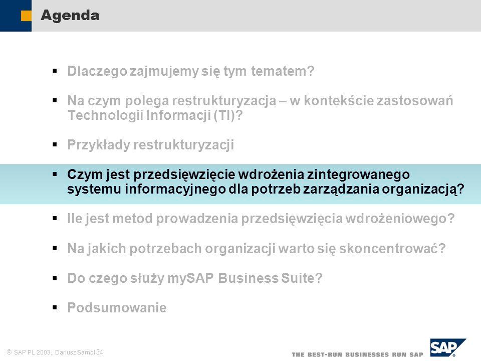 SAP PL 2003,, Dariusz Samól 34 Agenda Dlaczego zajmujemy się tym tematem? Na czym polega restrukturyzacja – w kontekście zastosowań Technologii Inform