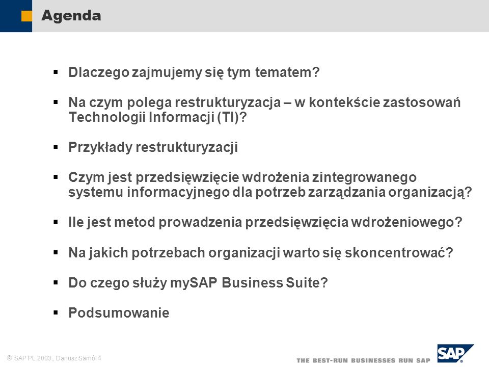 SAP PL 2003,, Dariusz Samól 55 Zarządzanie dokumentami elektronicznymi Zarządzanie podstawowymi danymi firmy Obsługa podstawowych funkcji informacyjnych firmy Obsługa podstawowych procesów firmy Zarządzanie informacją Zarządzanie wiedzą Integracja procesów biznesowych firmy Wielokanałowy dostęp pracowników do zasobów informacyjnych Bezpośrednia współpraca pracowników w przestrzeni informacyjnej Spersonalizowane zarządzanie informacją – portal W czym może pomóc zaawansowana Technologia Informacji.