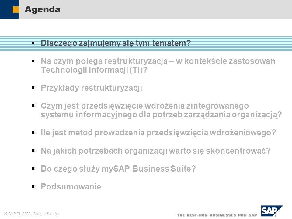SAP PL 2003,, Dariusz Samól 56 Zarządzanie dokumentami elektronicznymi Zarządzanie podstawowymi danymi firmy Obsługa podstawowych funkcji informacyjnych firmy Obsługa podstawowych procesów firmy Zarządzanie informacją Zarządzanie wiedzą Integracja procesów biznesowych firmy Wielokanałowy dostęp pracowników do zasobów informacyjnych Bezpośrednia współpraca pracowników w przestrzeni informacyjnej Spersonalizowane zarządzanie informacją – portal W czym może pomóc zaawansowana Technologia Informacji.