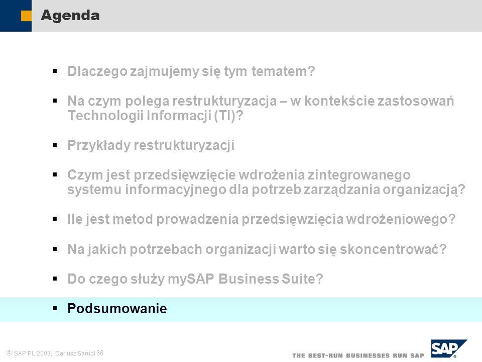 SAP PL 2003,, Dariusz Samól 66 Agenda Dlaczego zajmujemy się tym tematem? Na czym polega restrukturyzacja – w kontekście zastosowań Technologii Inform