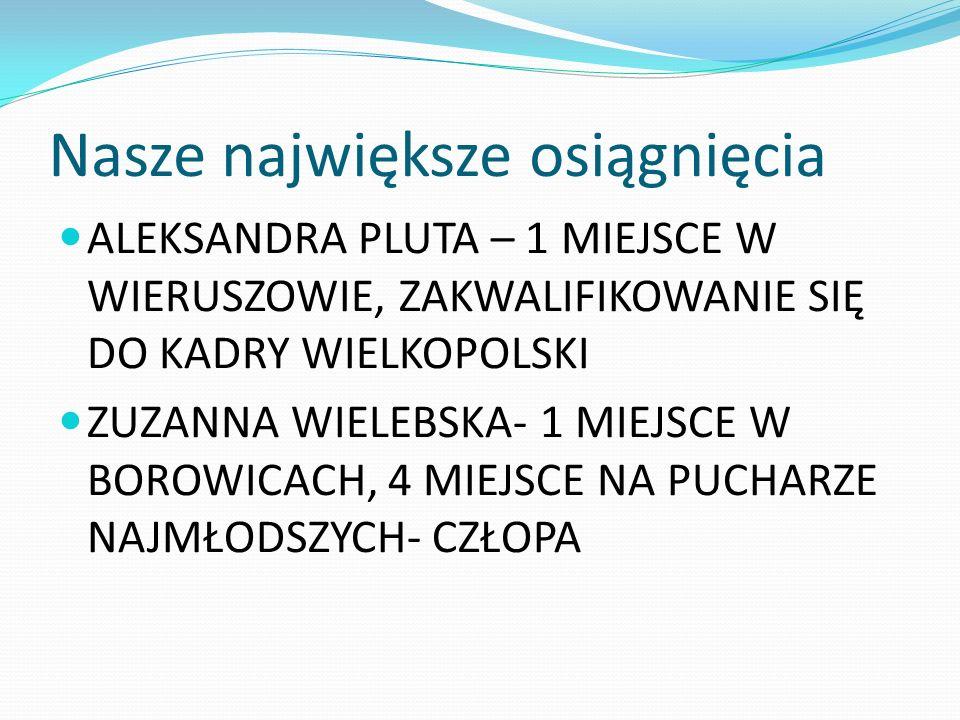 Nasze największe osiągnięcia ALEKSANDRA PLUTA – 1 MIEJSCE W WIERUSZOWIE, ZAKWALIFIKOWANIE SIĘ DO KADRY WIELKOPOLSKI ZUZANNA WIELEBSKA- 1 MIEJSCE W BOR