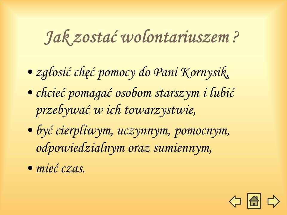 Jak zostać wolontariuszem ? zgłosić chęć pomocy do Pani Kornysik, chcieć pomagać osobom starszym i lubić przebywać w ich towarzystwie, być cierpliwym,