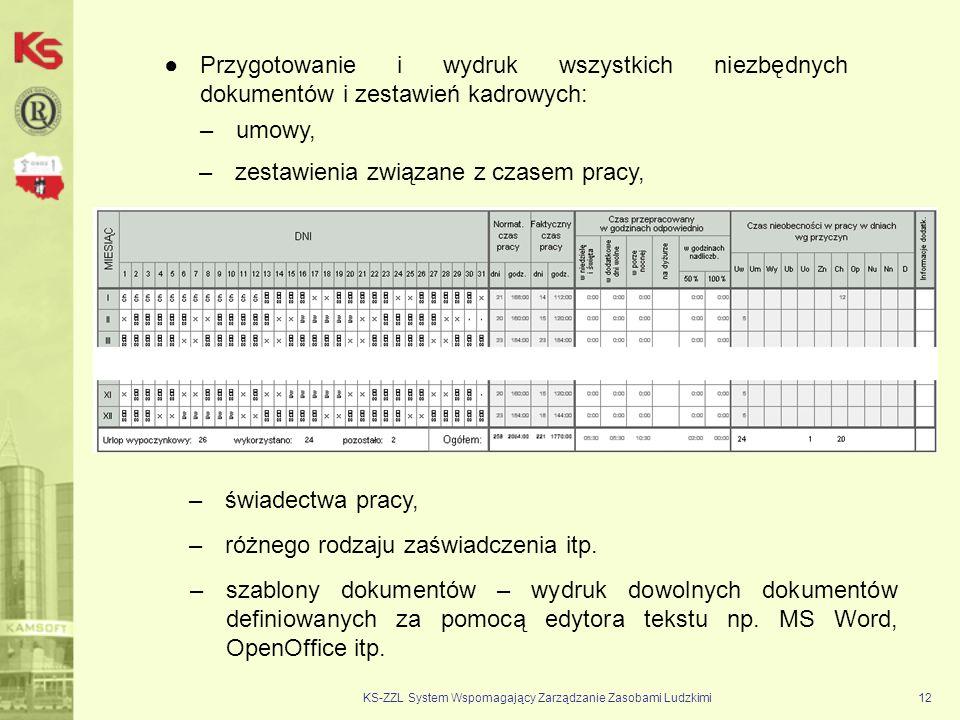 KS-ZZL System Wspomagający Zarządzanie Zasobami Ludzkimi12 Przygotowanie i wydruk wszystkich niezbędnych dokumentów i zestawień kadrowych: –umowy, –zestawienia związane z czasem pracy, –świadectwa pracy, –różnego rodzaju zaświadczenia itp.