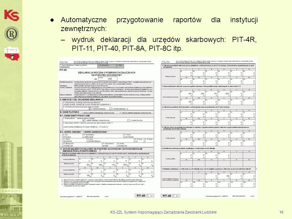 KS-ZZL System Wspomagający Zarządzanie Zasobami Ludzkimi16 Automatyczne przygotowanie raportów dla instytucji zewnętrznych: –wydruk deklaracji dla urzędów skarbowych: PIT 4R, PIT 11, PIT 40, PIT 8A, PIT 8C itp.