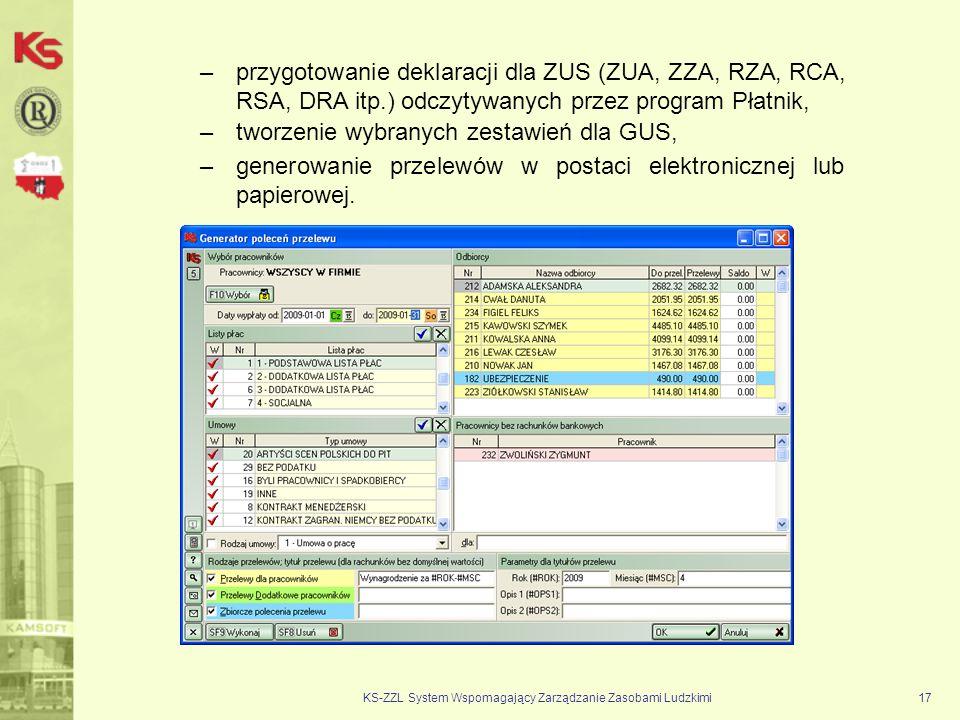 KS-ZZL System Wspomagający Zarządzanie Zasobami Ludzkimi17 –przygotowanie deklaracji dla ZUS (ZUA, ZZA, RZA, RCA, RSA, DRA itp.) odczytywanych przez program Płatnik, –generowanie przelewów w postaci elektronicznej lub papierowej.