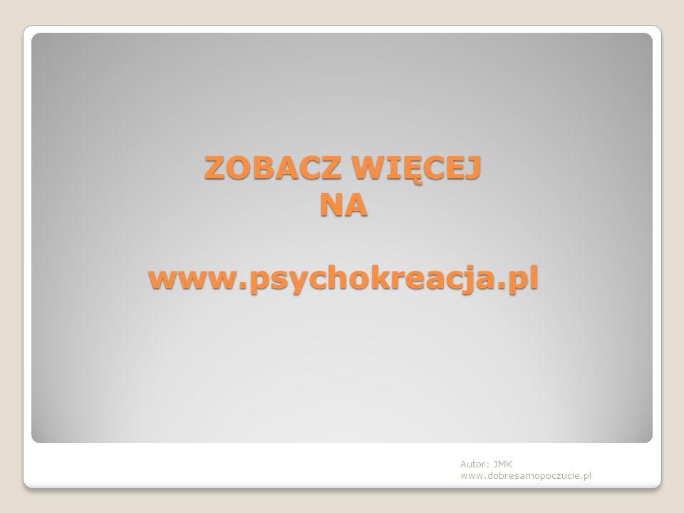 ZOBACZ WIĘCEJ NA www.psychokreacja.pl Autor: JMK www.dobresamopoczucie.pl