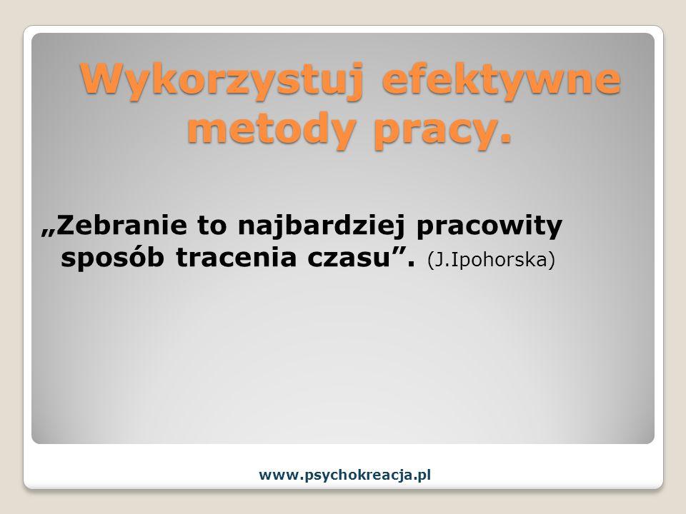 Wykorzystuj efektywne metody pracy. Zebranie to najbardziej pracowity sposób tracenia czasu. (J.Ipohorska) www.psychokreacja.pl