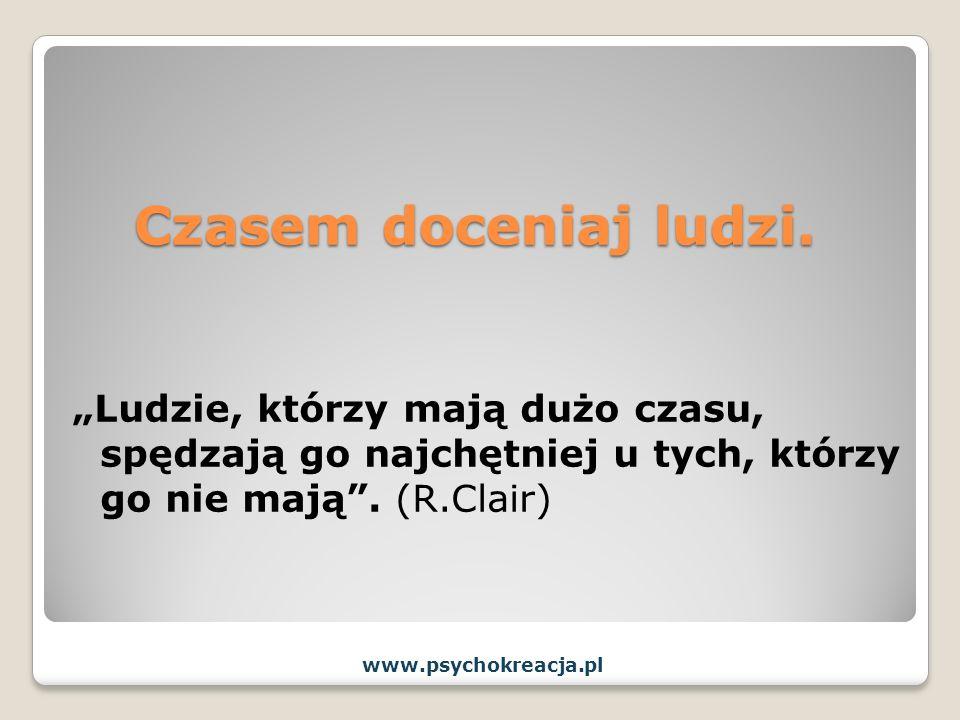 Czasem doceniaj ludzi. Ludzie, którzy mają dużo czasu, spędzają go najchętniej u tych, którzy go nie mają. (R.Clair) www.psychokreacja.pl