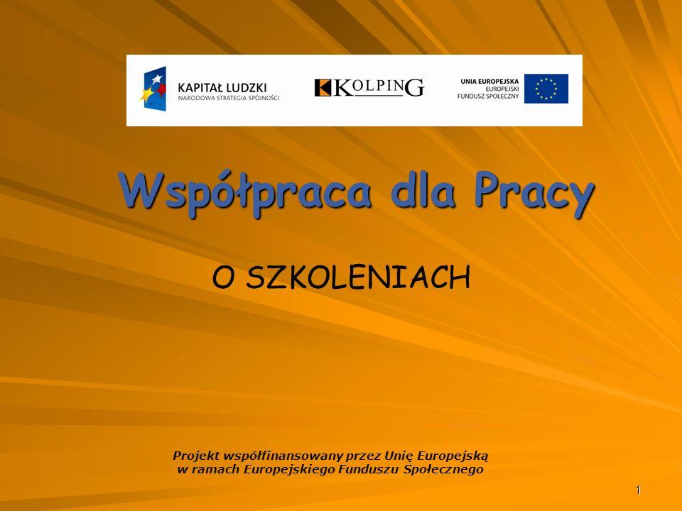 1 Współpraca dla Pracy O SZKOLENIACH Projekt współfinansowany przez Unię Europejską w ramach Europejskiego Funduszu Społecznego