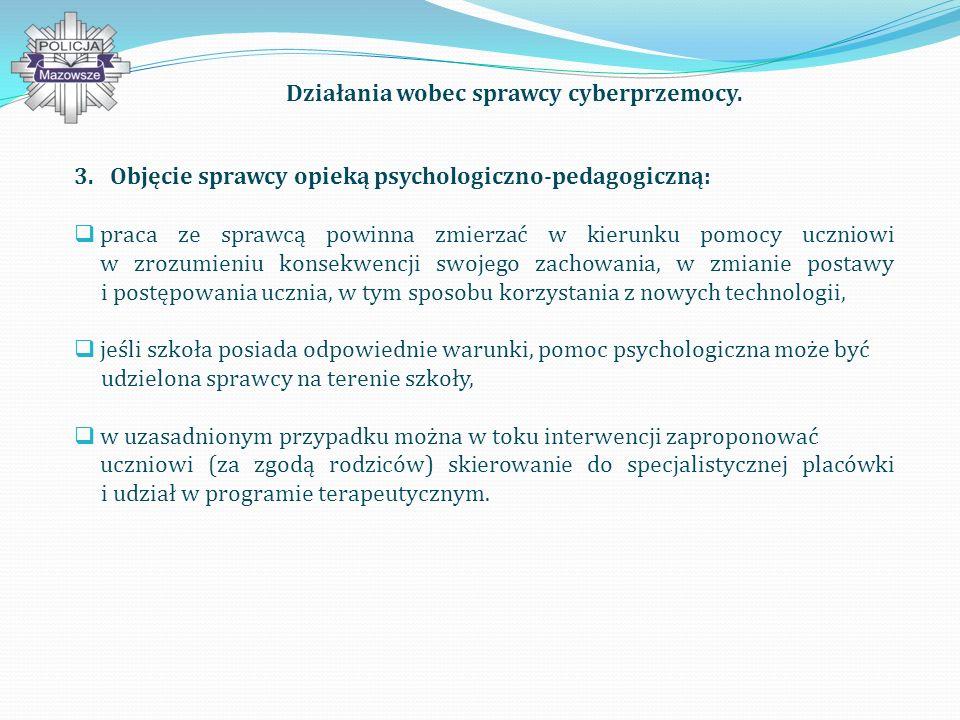 3.Objęcie sprawcy opieką psychologiczno-pedagogiczną: praca ze sprawcą powinna zmierzać w kierunku pomocy uczniowi w zrozumieniu konsekwencji swojego zachowania, w zmianie postawy i postępowania ucznia, w tym sposobu korzystania z nowych technologii, jeśli szkoła posiada odpowiednie warunki, pomoc psychologiczna może być udzielona sprawcy na terenie szkoły, w uzasadnionym przypadku można w toku interwencji zaproponować uczniowi (za zgodą rodziców) skierowanie do specjalistycznej placówki i udział w programie terapeutycznym.