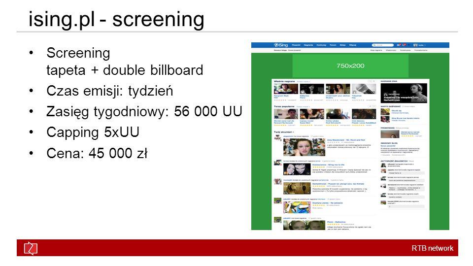 RTB network Screening tapeta + double billboard Czas emisji: tydzień Zasięg tygodniowy: 56 000 UU Capping 5xUU Cena: 45 000 zł ising.pl - screening