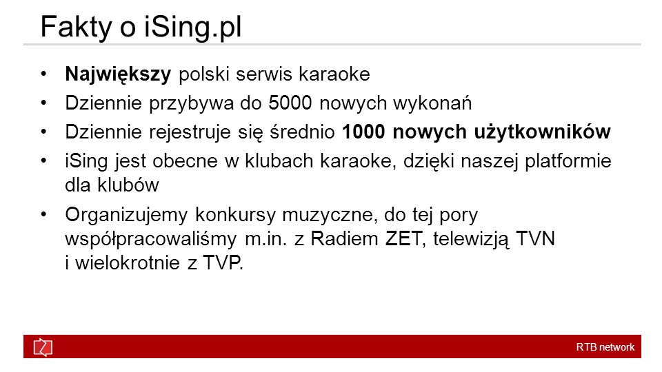 RTB network Fakty o iSing.pl Największy polski serwis karaoke Dziennie przybywa do 5000 nowych wykonań Dziennie rejestruje się średnio 1000 nowych użytkowników iSing jest obecne w klubach karaoke, dzięki naszej platformie dla klubów Organizujemy konkursy muzyczne, do tej pory współpracowaliśmy m.in.
